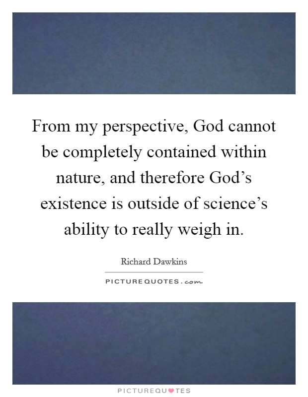 From my perspective, God cannot be completely contained within nature, and therefore God's existence is outside of science's ability to really weigh in Picture Quote #1
