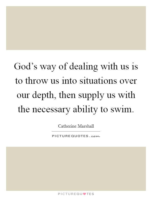 God's way of dealing with us is to throw us into situations over our depth, then supply us with the necessary ability to swim. Picture Quote #1
