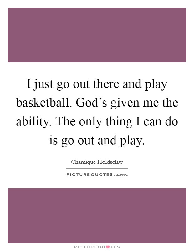 I just go out there and play basketball. God's given me the ability. The only thing I can do is go out and play Picture Quote #1