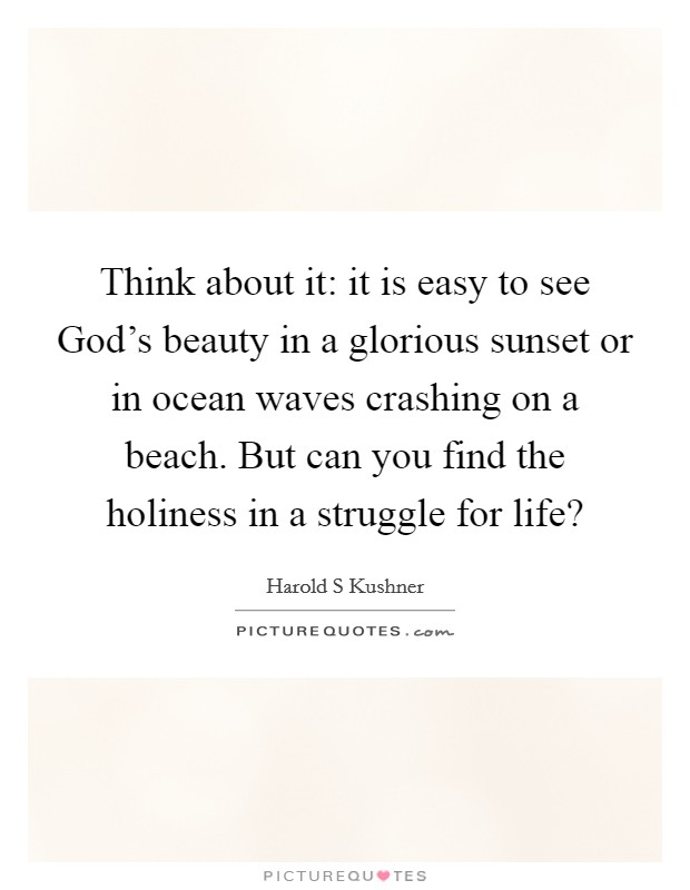 Think about it: it is easy to see God's beauty in a glorious sunset or in ocean waves crashing on a beach. But can you find the holiness in a struggle for life? Picture Quote #1