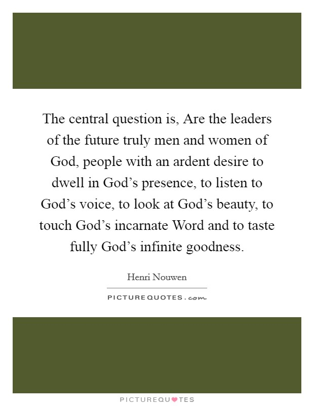 The central question is, Are the leaders of the future truly men and women of God, people with an ardent desire to dwell in God's presence, to listen to God's voice, to look at God's beauty, to touch God's incarnate Word and to taste fully God's infinite goodness Picture Quote #1
