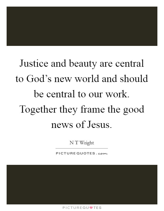 Justice and beauty are central to God's new world and should be central to our work. Together they frame the good news of Jesus Picture Quote #1