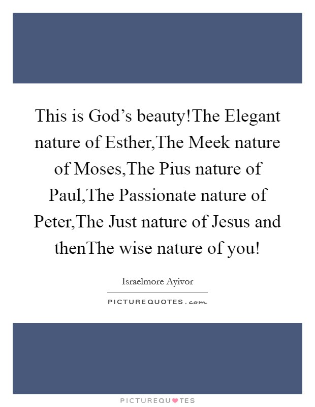 This is God's beauty!The Elegant nature of Esther,The Meek nature of Moses,The Pius nature of Paul,The Passionate nature of Peter,The Just nature of Jesus and thenThe wise nature of you! Picture Quote #1