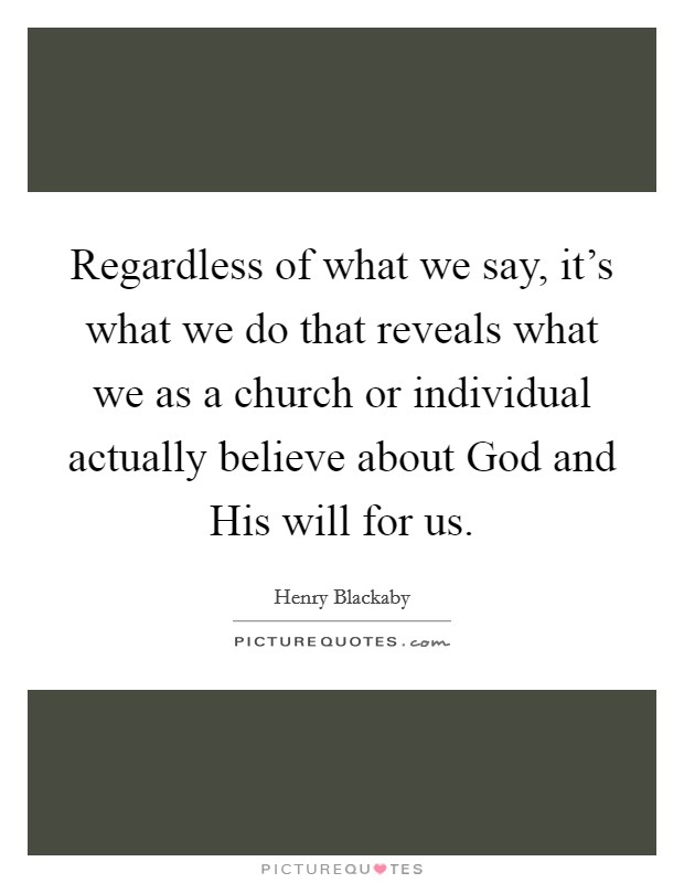 Regardless of what we say, it's what we do that reveals what we as a church or individual actually believe about God and His will for us Picture Quote #1