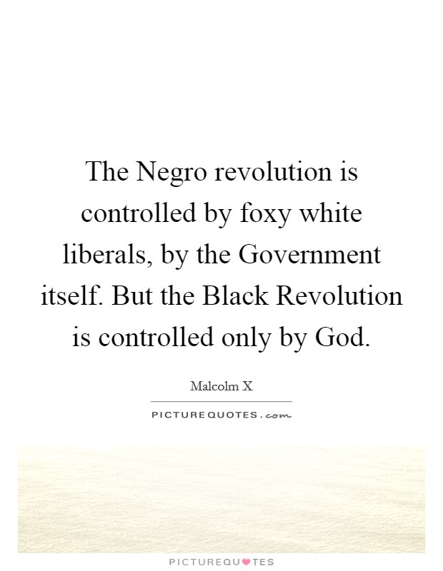 The Negro revolution is controlled by foxy white liberals, by the Government itself. But the Black Revolution is controlled only by God Picture Quote #1