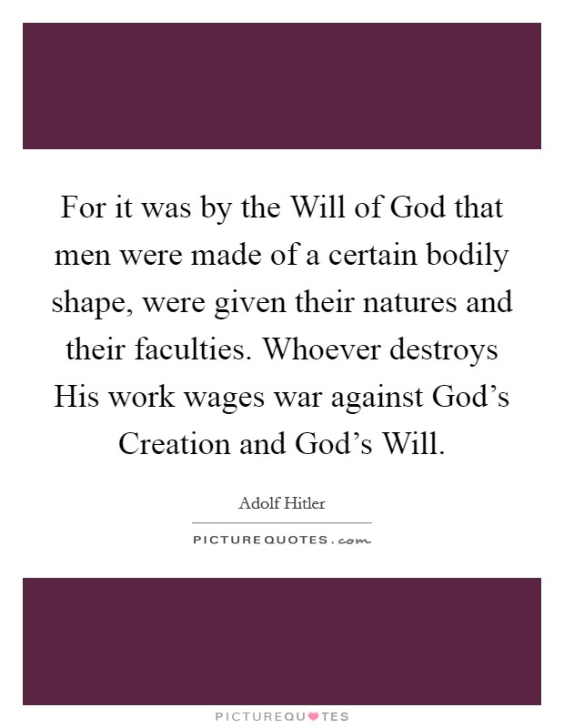 For it was by the Will of God that men were made of a certain bodily shape, were given their natures and their faculties. Whoever destroys His work wages war against God's Creation and God's Will Picture Quote #1