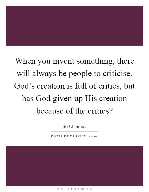 When you invent something, there will always be people to criticise. God's creation is full of critics, but has God given up His creation because of the critics? Picture Quote #1