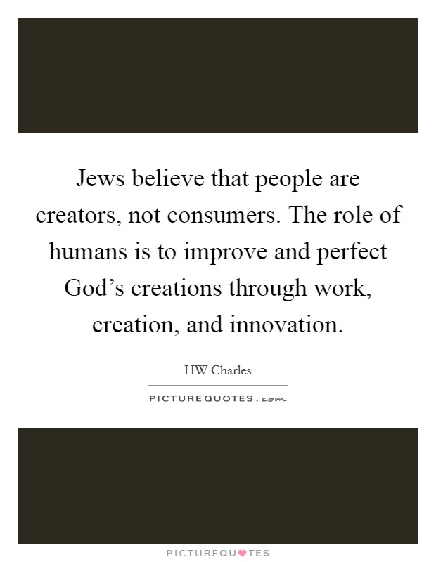 Jews believe that people are creators, not consumers. The role of humans is to improve and perfect God's creations through work, creation, and innovation Picture Quote #1