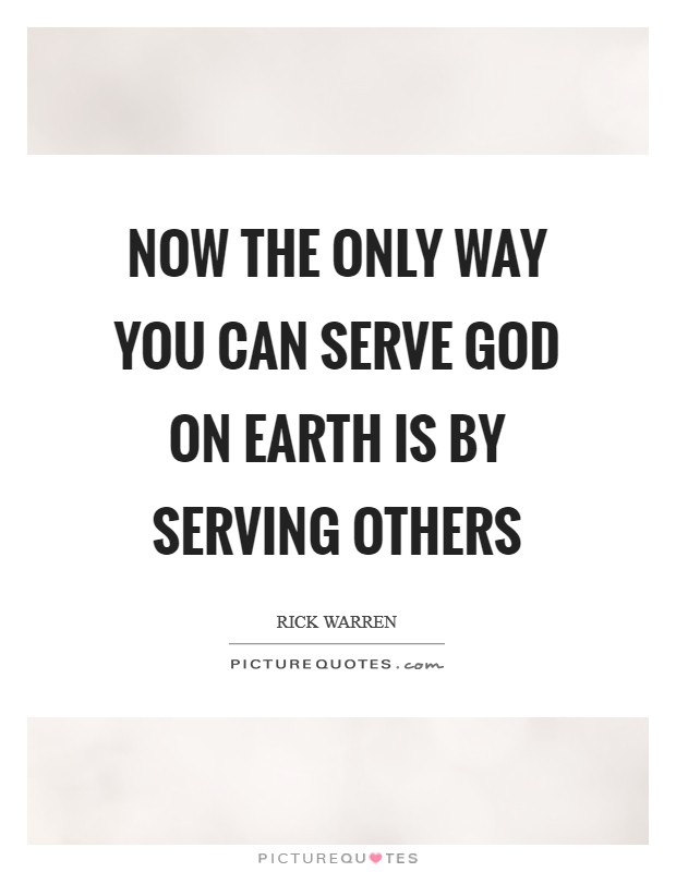 Now the only way you can serve God on earth is by serving others Picture Quote #1