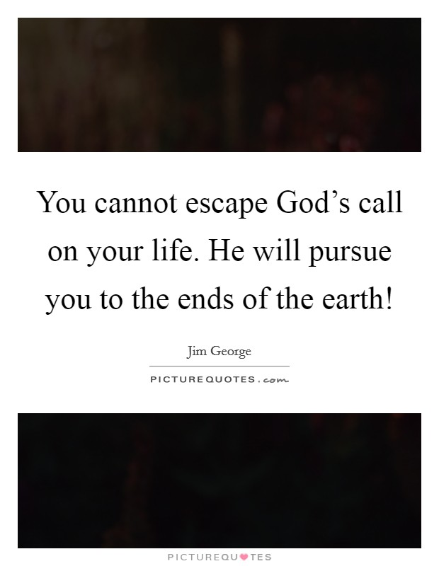 You cannot escape God's call on your life. He will pursue you to the ends of the earth! Picture Quote #1