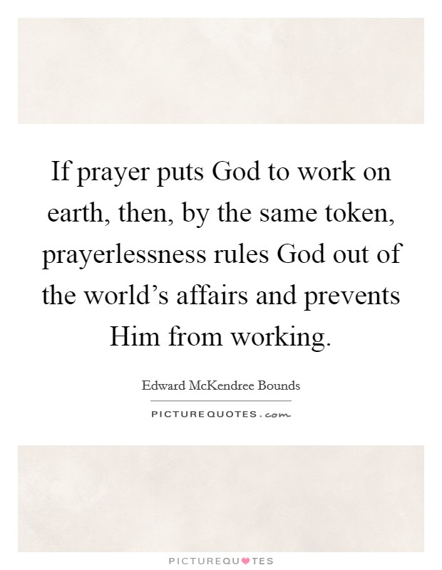 If prayer puts God to work on earth, then, by the same token, prayerlessness rules God out of the world's affairs and prevents Him from working Picture Quote #1