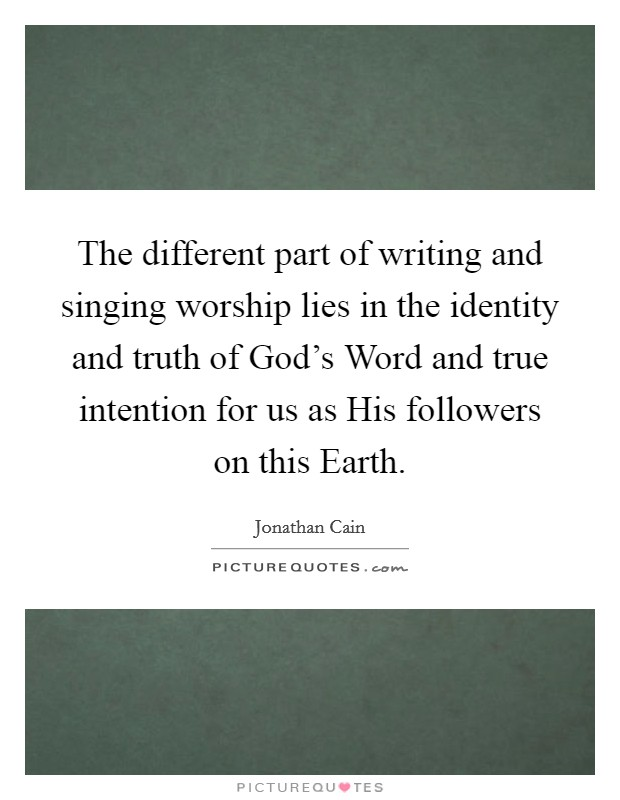 The different part of writing and singing worship lies in the identity and truth of God's Word and true intention for us as His followers on this Earth. Picture Quote #1