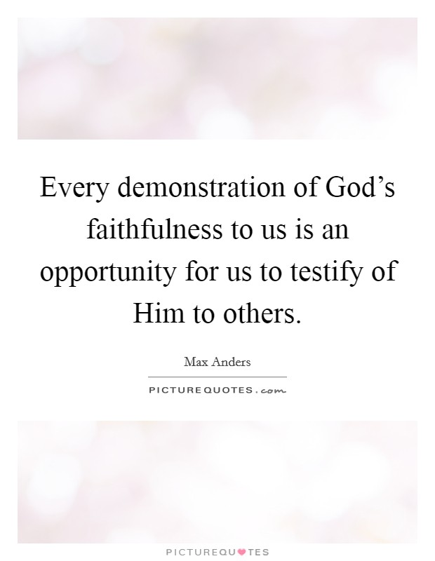 Every demonstration of God's faithfulness to us is an opportunity for us to testify of Him to others Picture Quote #1