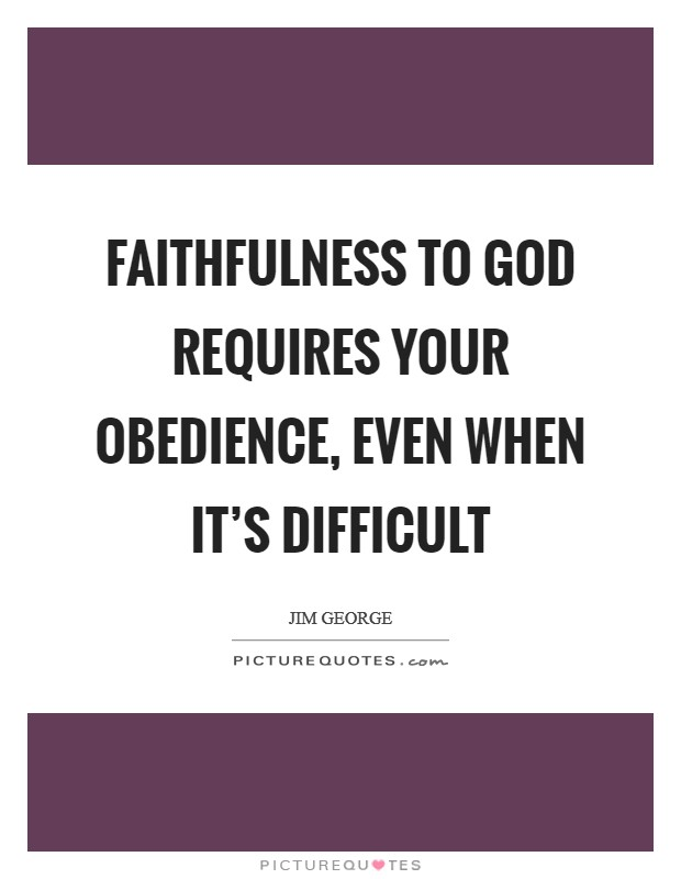 Faithfulness to God requires your obedience, even when it's difficult Picture Quote #1