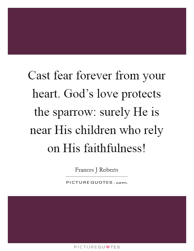 Cast fear forever from your heart. God's love protects the sparrow: surely He is near His children who rely on His faithfulness! Picture Quote #1