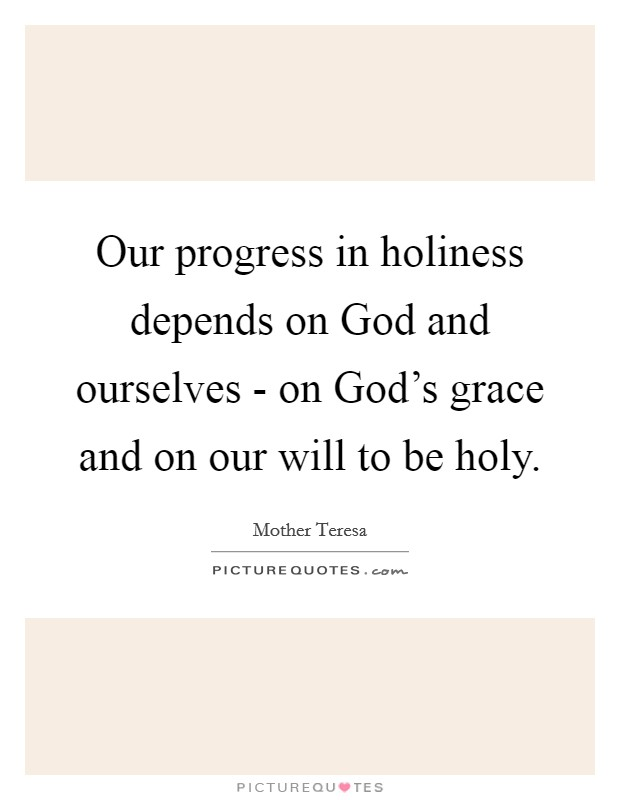 Our progress in holiness depends on God and ourselves - on God's grace and on our will to be holy Picture Quote #1