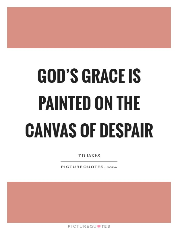 God's grace is painted on the canvas of despair Picture Quote #1