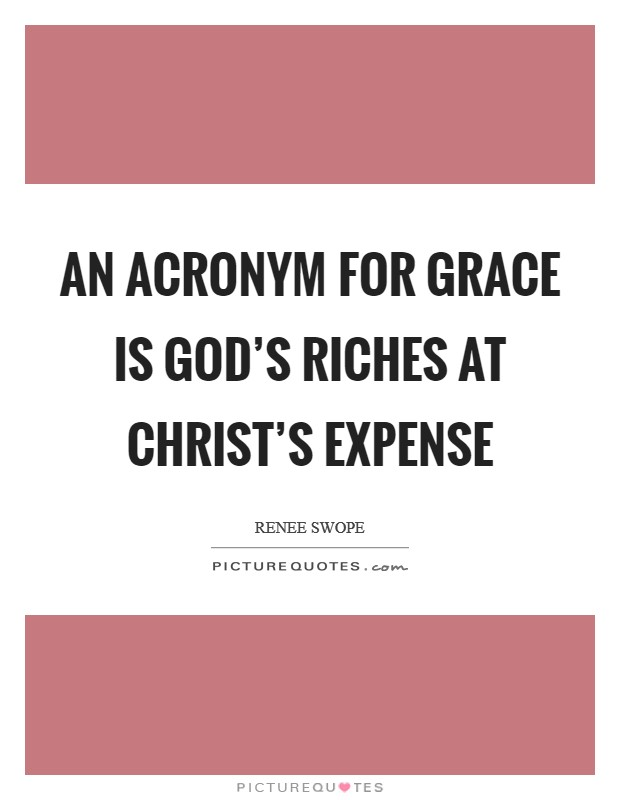 An acronym for grace is God's Riches At Christ's Expense Picture Quote #1