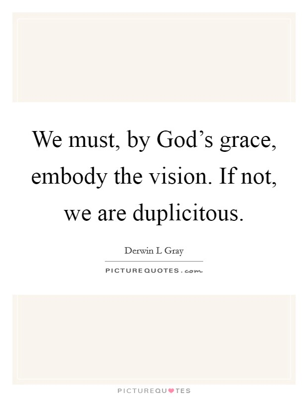 We must, by God's grace, embody the vision. If not, we are duplicitous. Picture Quote #1