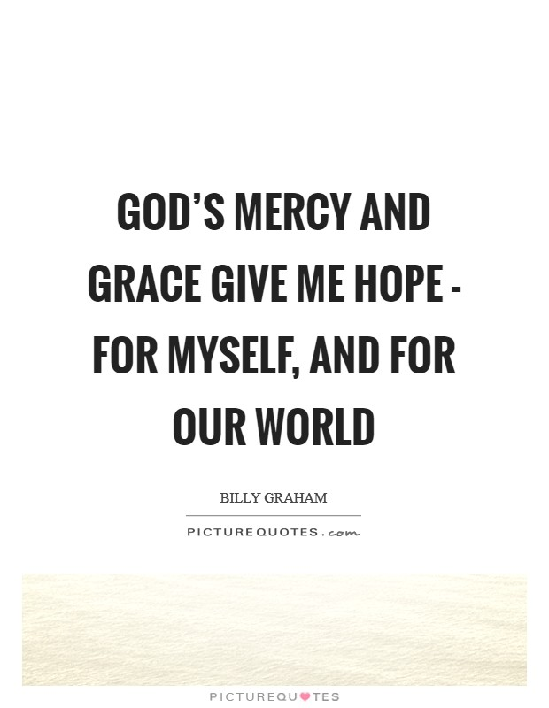God's mercy and grace give me hope - for myself, and for our world Picture Quote #1