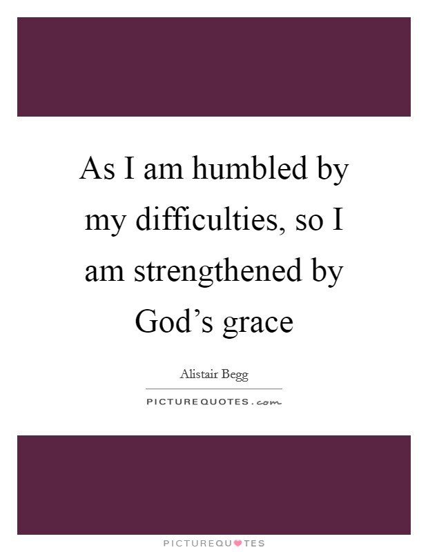 As I am humbled by my difficulties, so I am strengthened by God's grace Picture Quote #1