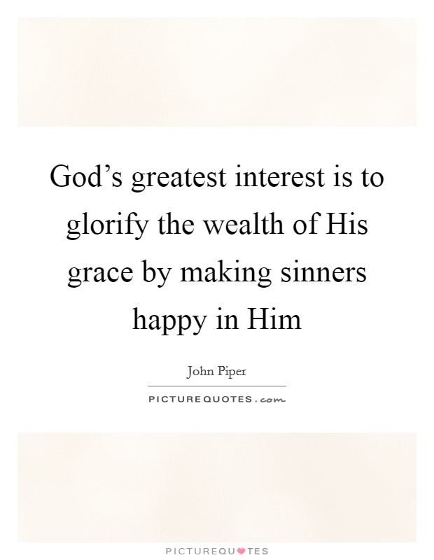 God's greatest interest is to glorify the wealth of His grace by making sinners happy in Him Picture Quote #1
