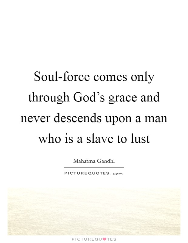 Soul-force comes only through God's grace and never descends upon a man who is a slave to lust Picture Quote #1
