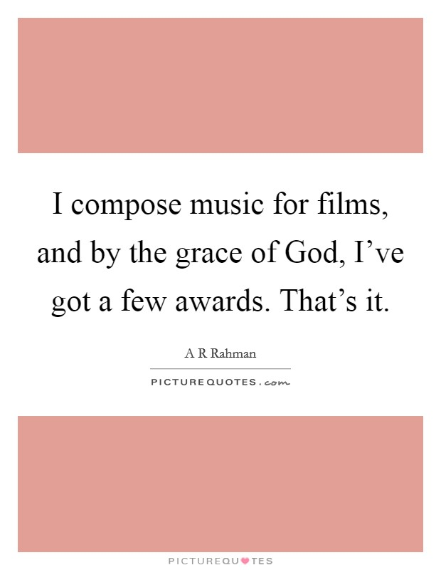 I compose music for films, and by the grace of God, I've got a few awards. That's it Picture Quote #1
