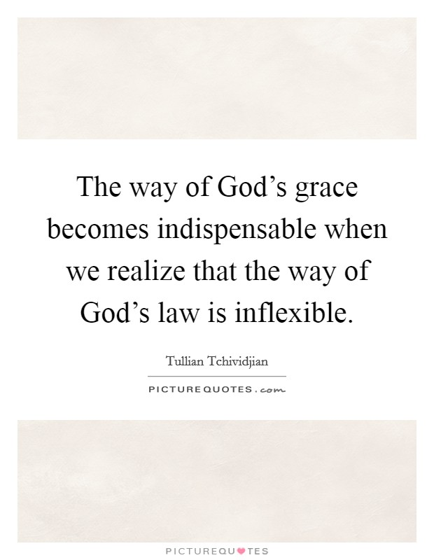 The way of God's grace becomes indispensable when we realize that the way of God's law is inflexible Picture Quote #1