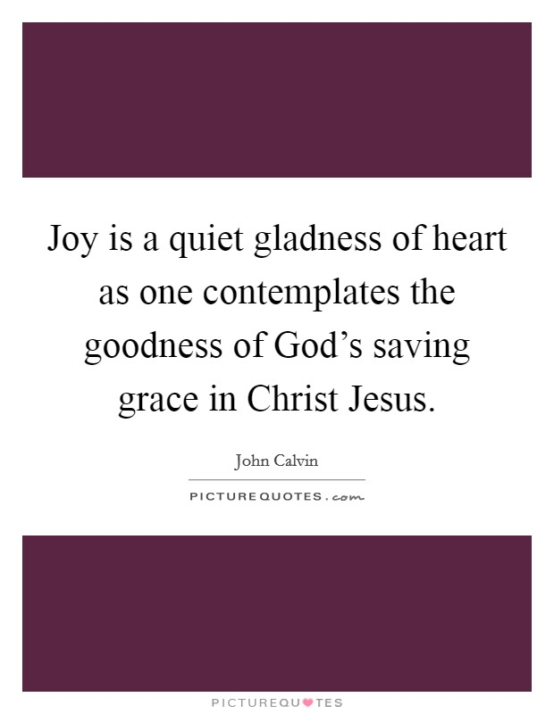 Joy is a quiet gladness of heart as one contemplates the goodness of God's saving grace in Christ Jesus Picture Quote #1