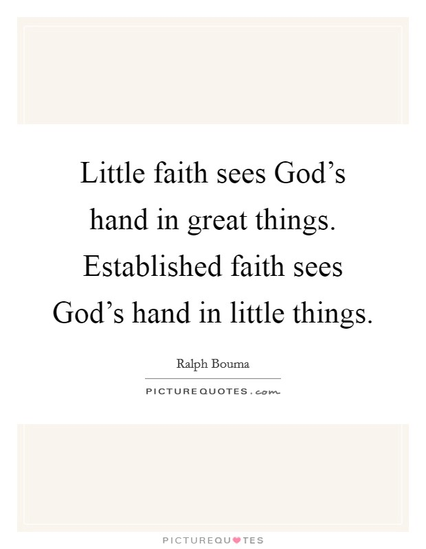 Little faith sees God's hand in great things. Established faith sees God's hand in little things Picture Quote #1