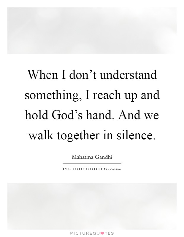 When I don't understand something, I reach up and hold God's hand. And we walk together in silence Picture Quote #1