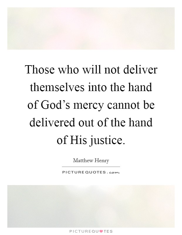 Those who will not deliver themselves into the hand of God's mercy cannot be delivered out of the hand of His justice Picture Quote #1