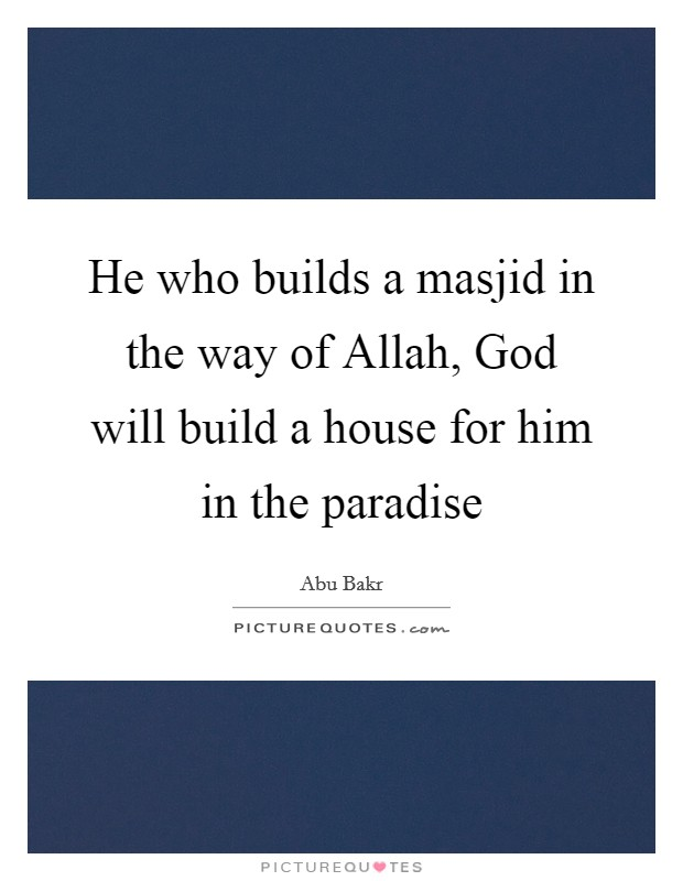 He who builds a masjid in the way of Allah, God will build a house for him in the paradise Picture Quote #1