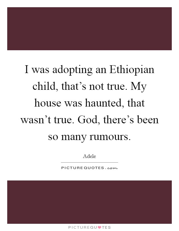 I was adopting an Ethiopian child, that's not true. My house was haunted, that wasn't true. God, there's been so many rumours Picture Quote #1