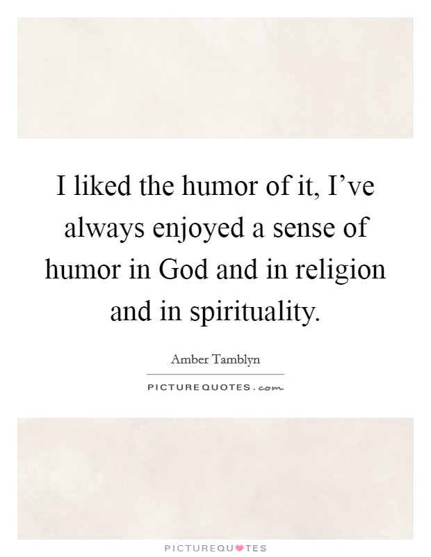 I liked the humor of it, I've always enjoyed a sense of humor in God and in religion and in spirituality Picture Quote #1