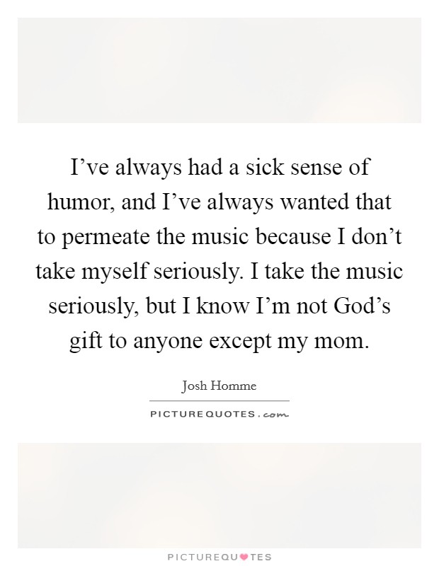 I've always had a sick sense of humor, and I've always wanted that to permeate the music because I don't take myself seriously. I take the music seriously, but I know I'm not God's gift to anyone except my mom Picture Quote #1