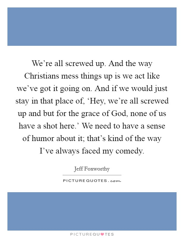 We're all screwed up. And the way Christians mess things up is we act like we've got it going on. And if we would just stay in that place of, 'Hey, we're all screwed up and but for the grace of God, none of us have a shot here.' We need to have a sense of humor about it; that's kind of the way I've always faced my comedy Picture Quote #1
