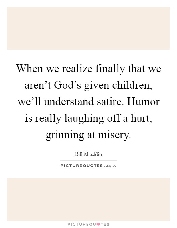 When we realize finally that we aren't God's given children, we'll understand satire. Humor is really laughing off a hurt, grinning at misery Picture Quote #1
