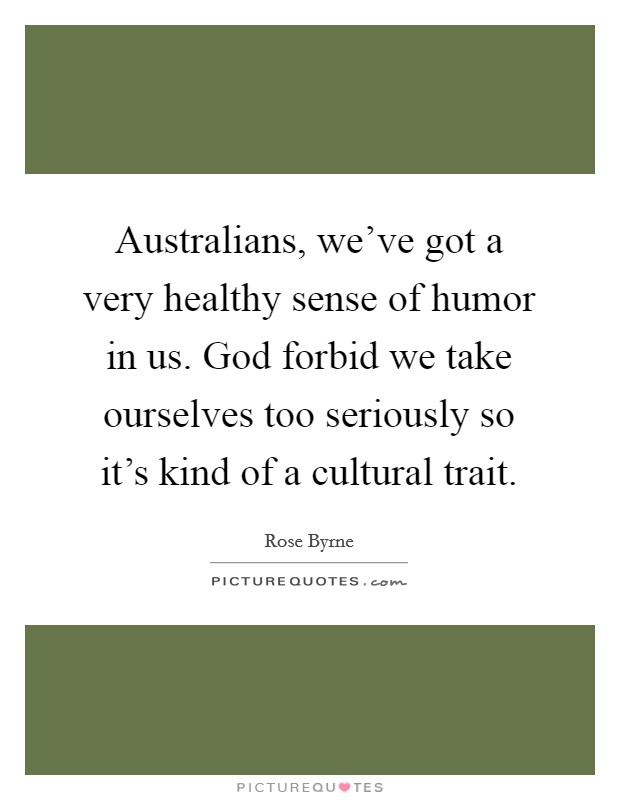 Australians, we've got a very healthy sense of humor in us. God forbid we take ourselves too seriously so it's kind of a cultural trait Picture Quote #1