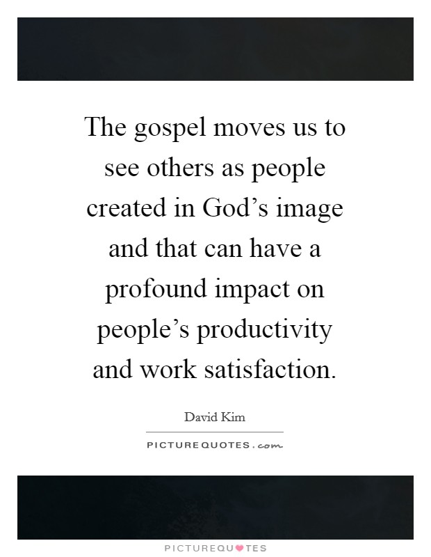 The gospel moves us to see others as people created in God's image and that can have a profound impact on people's productivity and work satisfaction. Picture Quote #1