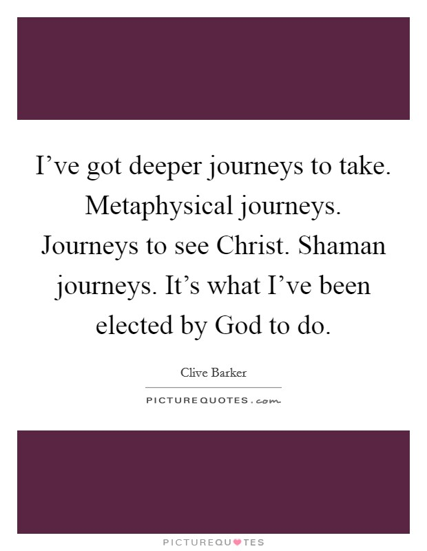 I've got deeper journeys to take. Metaphysical journeys. Journeys to see Christ. Shaman journeys. It's what I've been elected by God to do Picture Quote #1