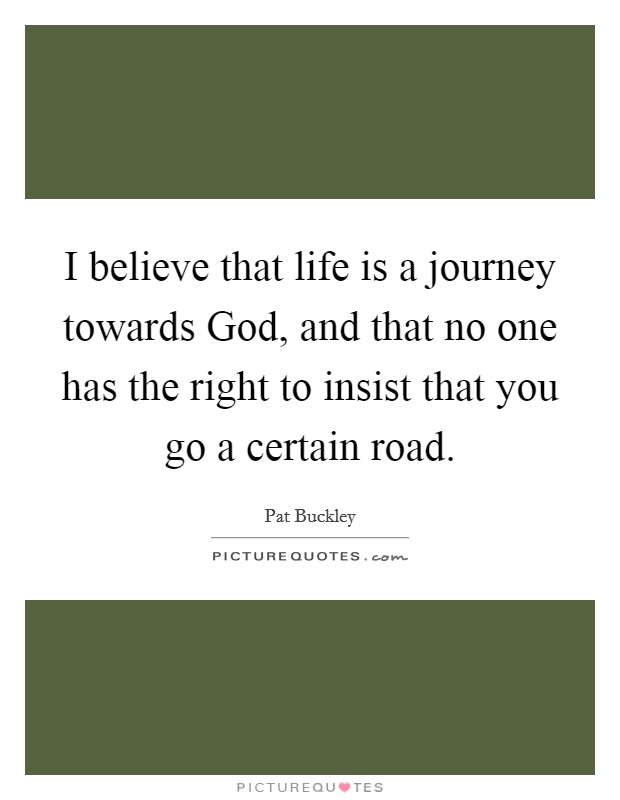 I believe that life is a journey towards God, and that no one has the right to insist that you go a certain road Picture Quote #1