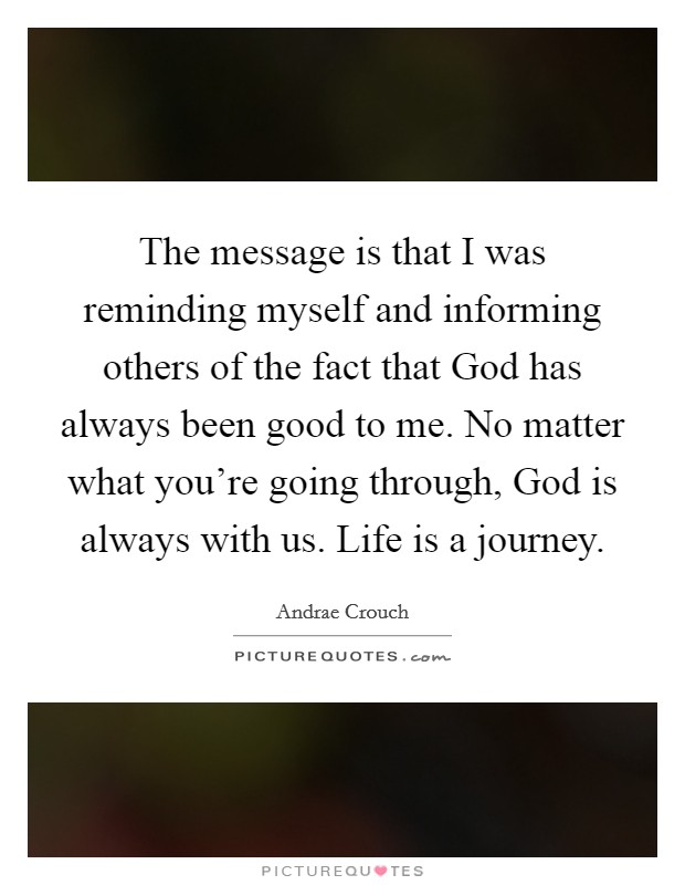 The message is that I was reminding myself and informing others of the fact that God has always been good to me. No matter what you're going through, God is always with us. Life is a journey Picture Quote #1
