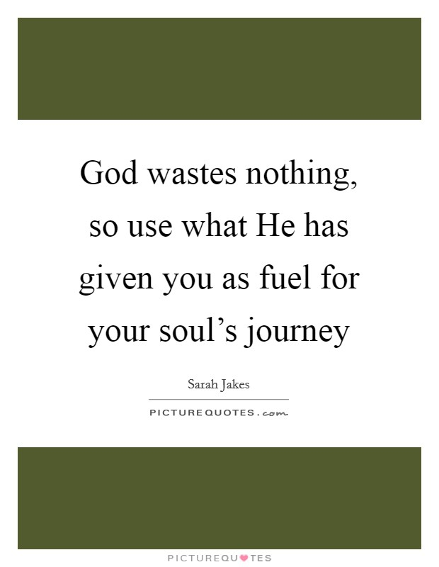 God wastes nothing, so use what He has given you as fuel for your soul's journey Picture Quote #1