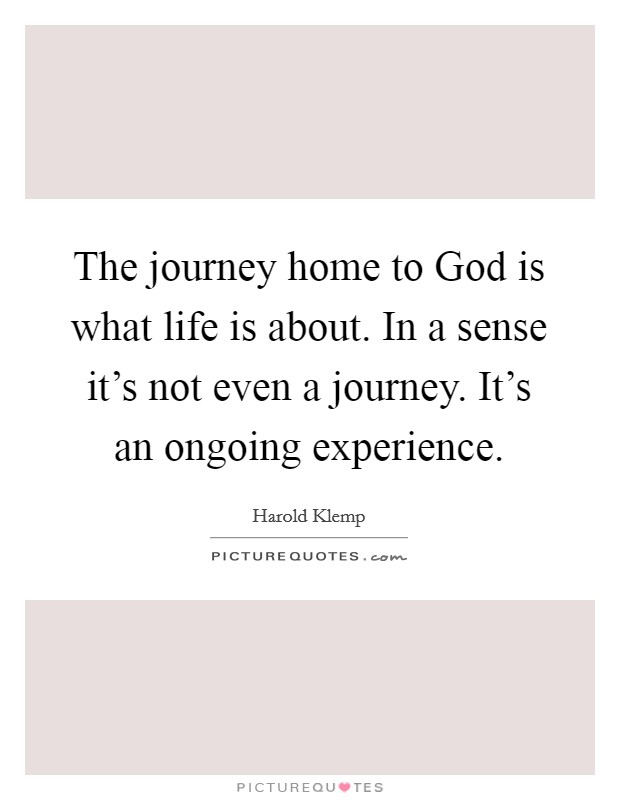 The journey home to God is what life is about. In a sense it's not even a journey. It's an ongoing experience Picture Quote #1