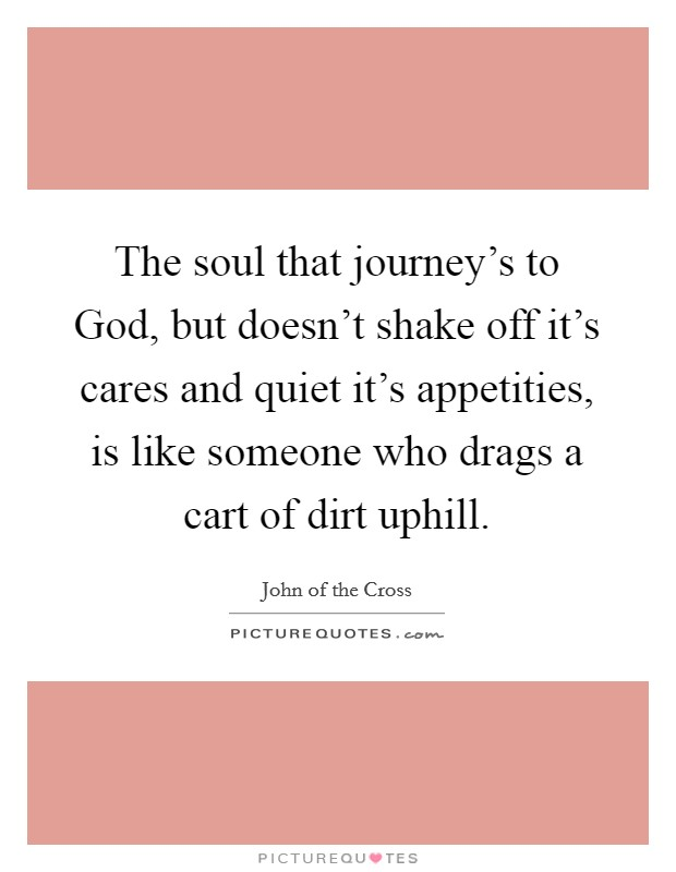 The soul that journey's to God, but doesn't shake off it's cares and quiet it's appetities, is like someone who drags a cart of dirt uphill Picture Quote #1