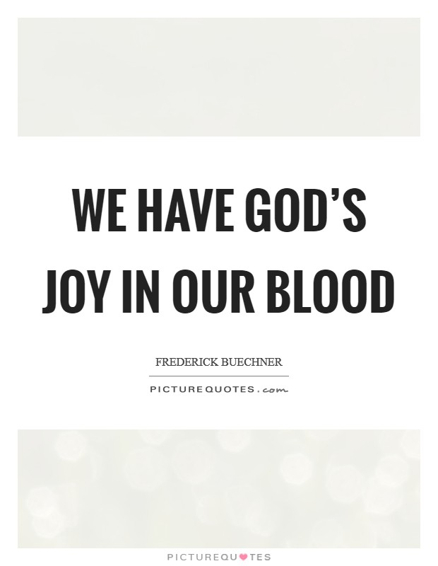 We have God's joy in our blood Picture Quote #1