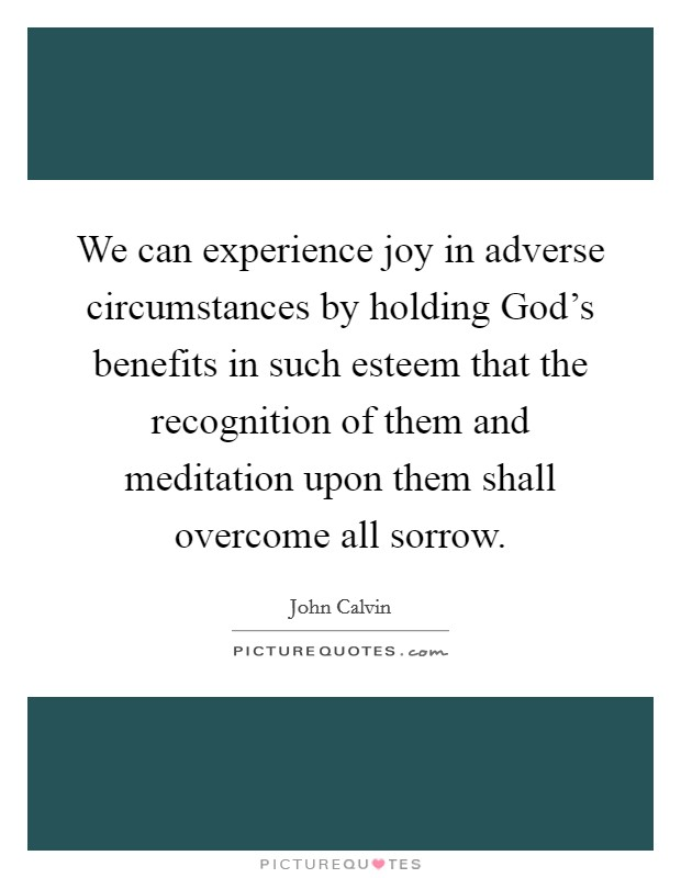 We can experience joy in adverse circumstances by holding God's benefits in such esteem that the recognition of them and meditation upon them shall overcome all sorrow Picture Quote #1