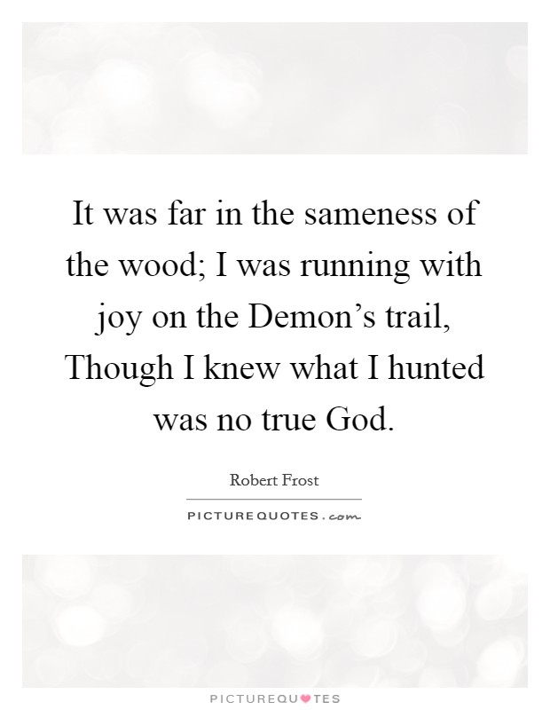 it was far in the sameness of the wood i was running joy